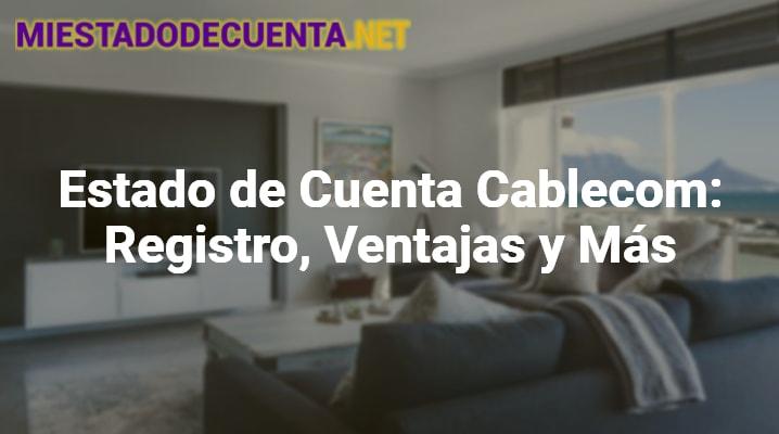 Estado De Cuenta Cablecom: Registro, Ventajas Y Más